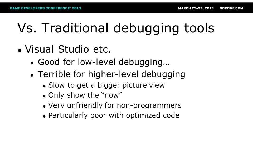 Vs. Traditional debugging tools ● Visual Studio etc. ● Good for low-level debugging… ● Terrible for higher-level debugging ● Slow to get a bigger pict