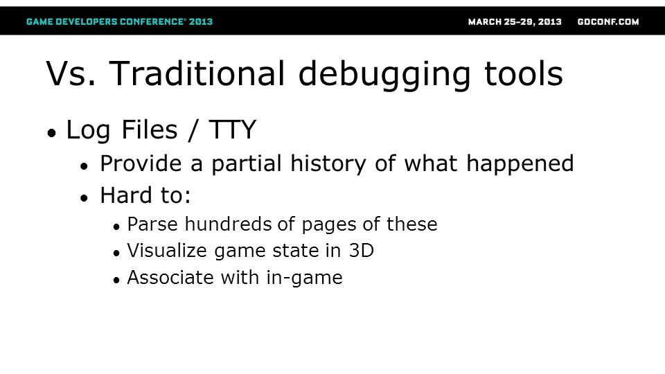 Vs. Traditional debugging tools ● Log Files / TTY ● Provide a partial history of what happened ● Hard to: ● Parse hundreds of pages of these ● Visuali