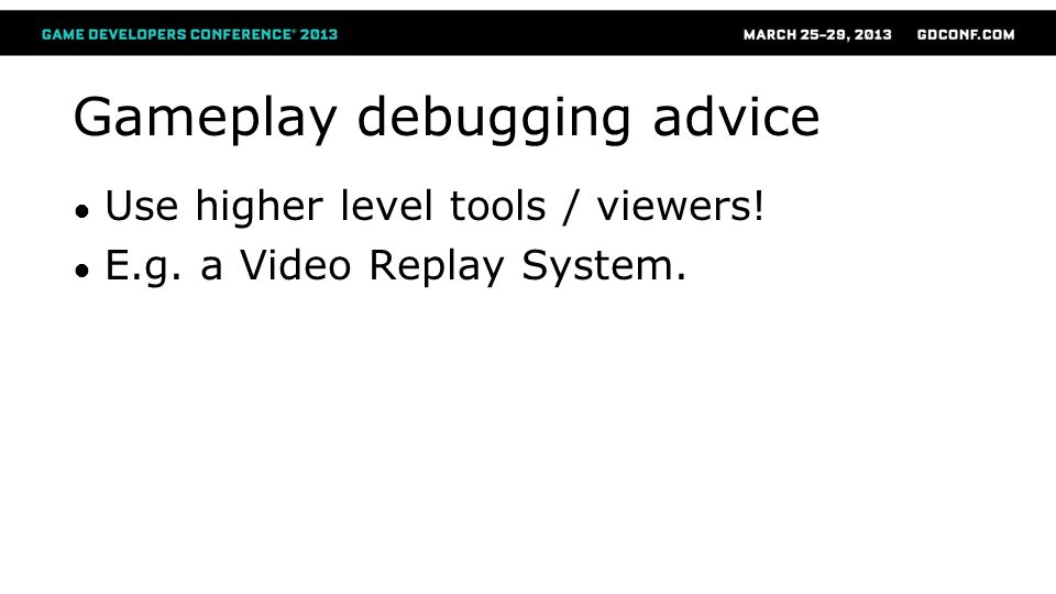 Gameplay debugging advice ● Use higher level tools / viewers! ● E.g. a Video Replay System.
