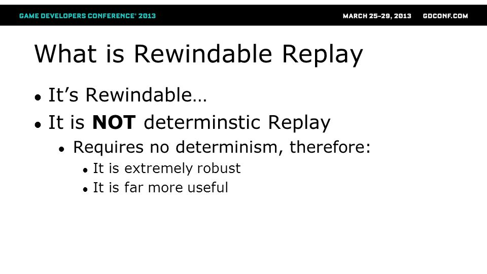 What is Rewindable Replay ● It's Rewindable… ● It is NOT determinstic Replay ● Requires no determinism, therefore: ● It is extremely robust ● It is fa