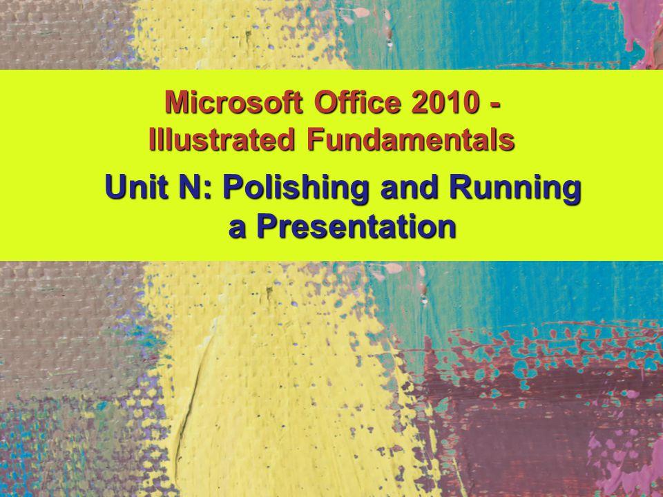 Microsoft Office 2010 - Illustrated Fundamentals Unit N: Polishing and Running a Presentation