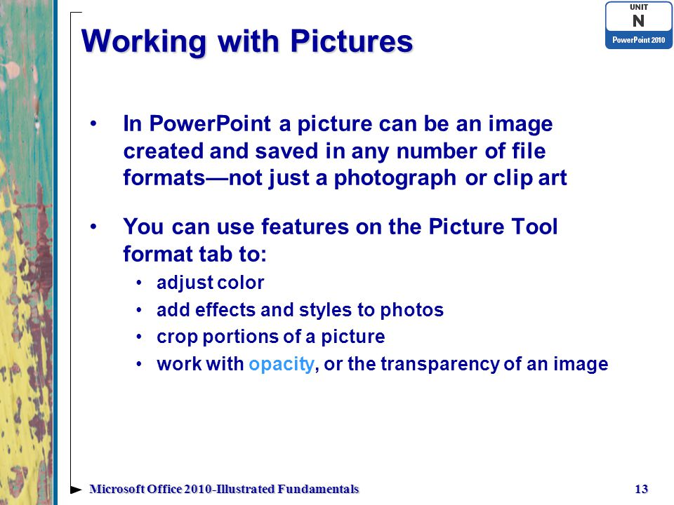 Working with Pictures In PowerPoint a picture can be an image created and saved in any number of file formats—not just a photograph or clip art You can use features on the Picture Tool format tab to: adjust color add effects and styles to photos crop portions of a picture work with opacity, or the transparency of an image 13Microsoft Office 2010-Illustrated Fundamentals