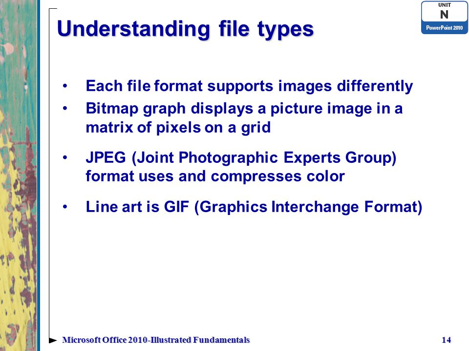 Understanding file types Each file format supports images differently Bitmap graph displays a picture image in a matrix of pixels on a grid JPEG (Joint Photographic Experts Group) format uses and compresses color Line art is GIF (Graphics Interchange Format) 14Microsoft Office 2010-Illustrated Fundamentals