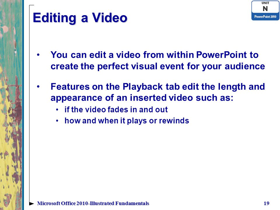 Editing a Video You can edit a video from within PowerPoint to create the perfect visual event for your audience Features on the Playback tab edit the length and appearance of an inserted video such as: if the video fades in and out how and when it plays or rewinds 19Microsoft Office 2010-Illustrated Fundamentals