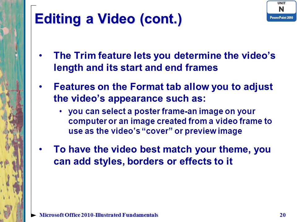 Editing a Video (cont.) The Trim feature lets you determine the video's length and its start and end frames Features on the Format tab allow you to adjust the video's appearance such as: you can select a poster frame-an image on your computer or an image created from a video frame to use as the video's cover or preview image To have the video best match your theme, you can add styles, borders or effects to it 20Microsoft Office 2010-Illustrated Fundamentals