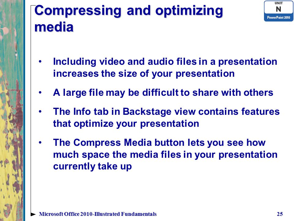 Compressing and optimizing media Including video and audio files in a presentation increases the size of your presentation A large file may be difficult to share with others The Info tab in Backstage view contains features that optimize your presentation The Compress Media button lets you see how much space the media files in your presentation currently take up 25Microsoft Office 2010-Illustrated Fundamentals