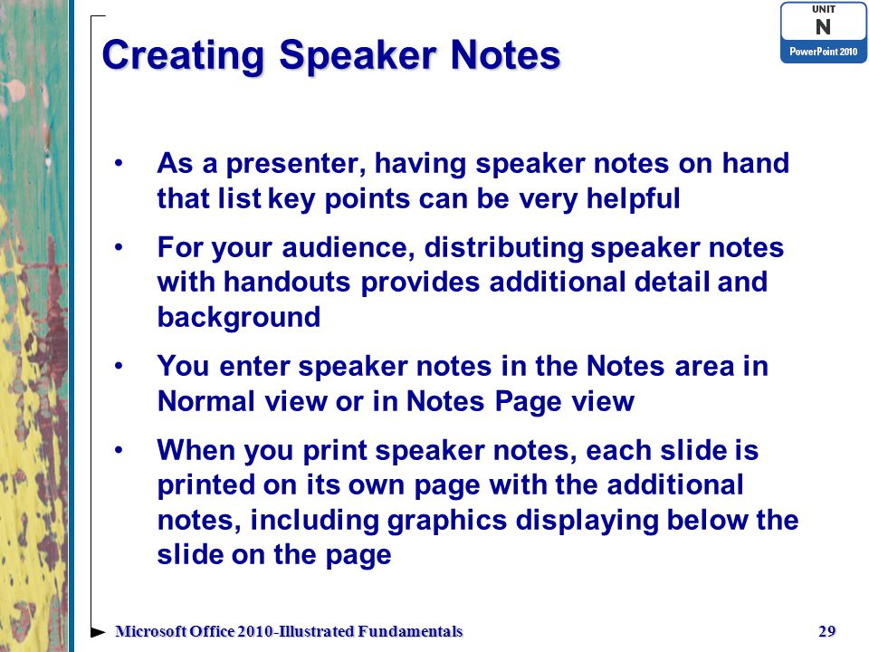 Creating Speaker Notes As a presenter, having speaker notes on hand that list key points can be very helpful For your audience, distributing speaker notes with handouts provides additional detail and background You enter speaker notes in the Notes area in Normal view or in Notes Page view When you print speaker notes, each slide is printed on its own page with the additional notes, including graphics displaying below the slide on the page 29Microsoft Office 2010-Illustrated Fundamentals