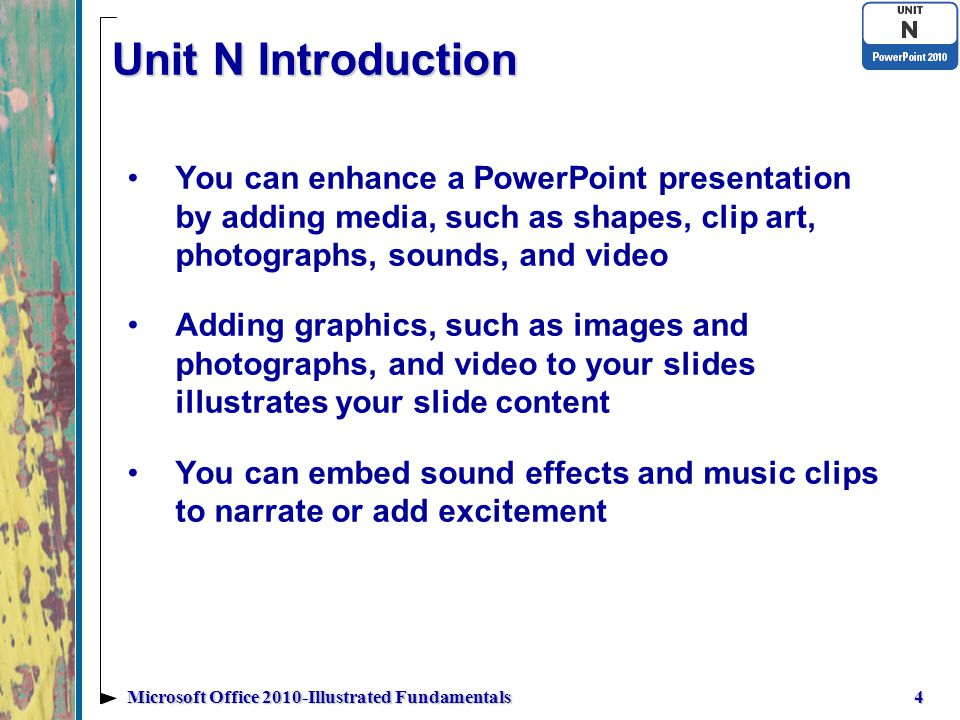 Unit N Introduction You can enhance a PowerPoint presentation by adding media, such as shapes, clip art, photographs, sounds, and video Adding graphics, such as images and photographs, and video to your slides illustrates your slide content You can embed sound effects and music clips to narrate or add excitement 4Microsoft Office 2010-Illustrated Fundamentals