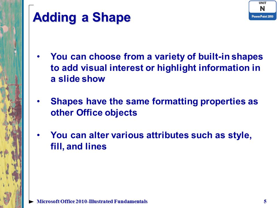 Adding a Shape You can choose from a variety of built-in shapes to add visual interest or highlight information in a slide show Shapes have the same formatting properties as other Office objects You can alter various attributes such as style, fill, and lines 5Microsoft Office 2010-Illustrated Fundamentals