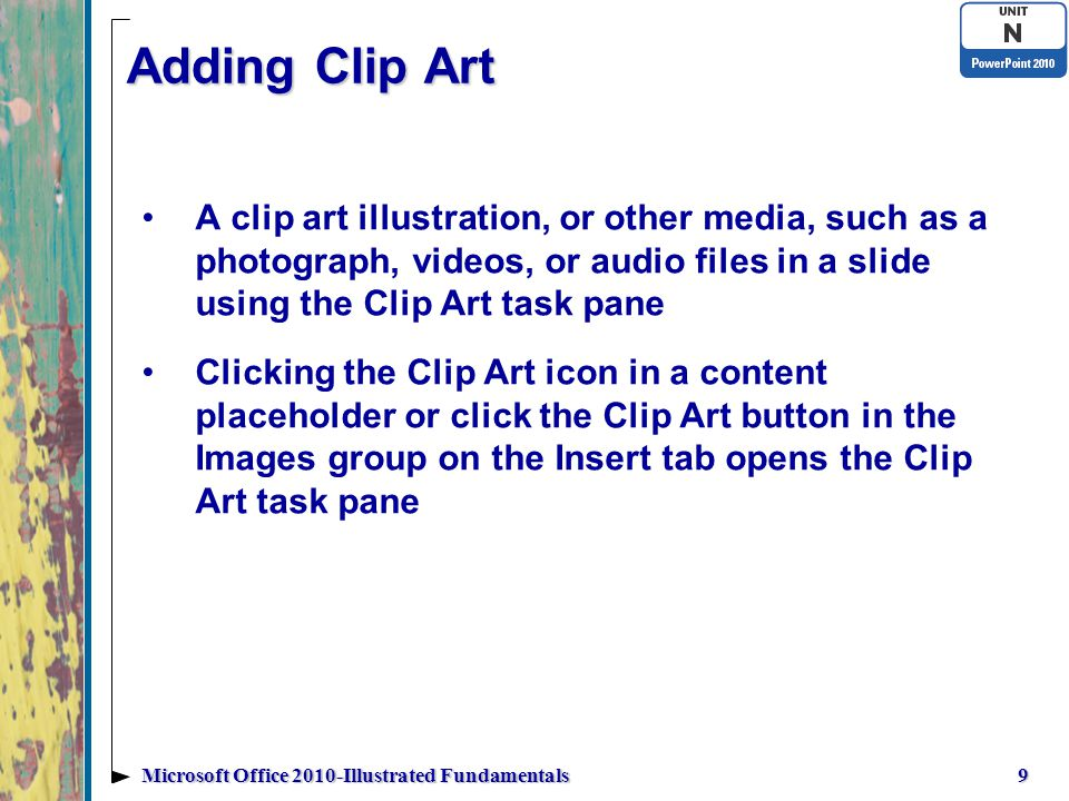 Adding Clip Art A clip art illustration, or other media, such as a photograph, videos, or audio files in a slide using the Clip Art task pane Clicking the Clip Art icon in a content placeholder or click the Clip Art button in the Images group on the Insert tab opens the Clip Art task pane 9Microsoft Office 2010-Illustrated Fundamentals