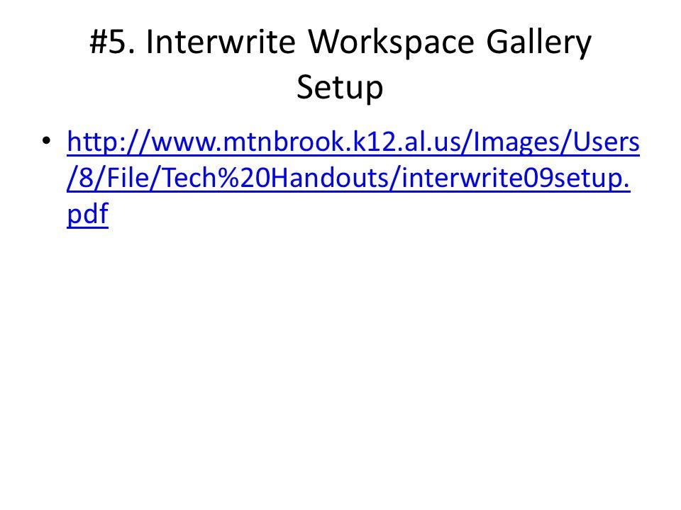 #5. Interwrite Workspace Gallery Setup http://www.mtnbrook.k12.al.us/Images/Users /8/File/Tech%20Handouts/interwrite09setup. pdf http://www.mtnbrook.k