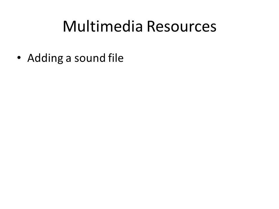 Multimedia Resources Adding a sound file