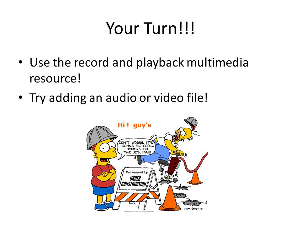 Your Turn!!! Use the record and playback multimedia resource! Try adding an audio or video file!