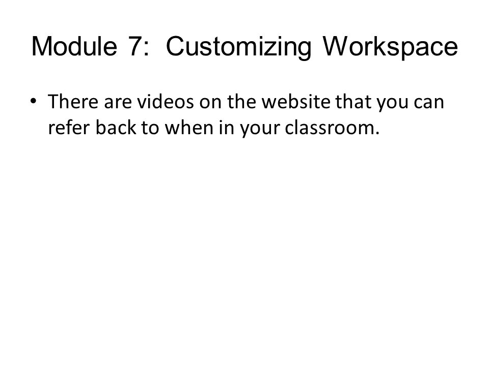 Module 7: Customizing Workspace There are videos on the website that you can refer back to when in your classroom.