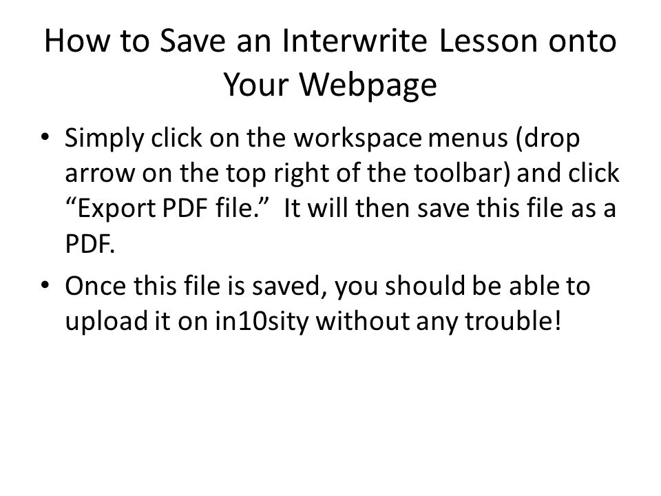 How to Save an Interwrite Lesson onto Your Webpage Simply click on the workspace menus (drop arrow on the top right of the toolbar) and click Export PDF file. It will then save this file as a PDF.