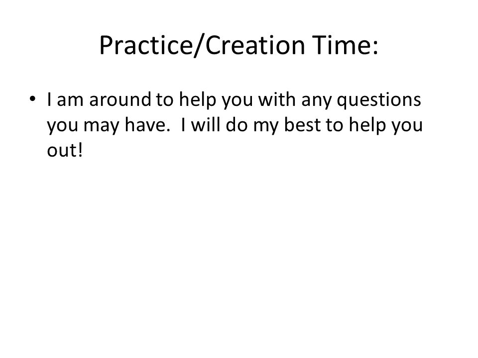 Practice/Creation Time: I am around to help you with any questions you may have.