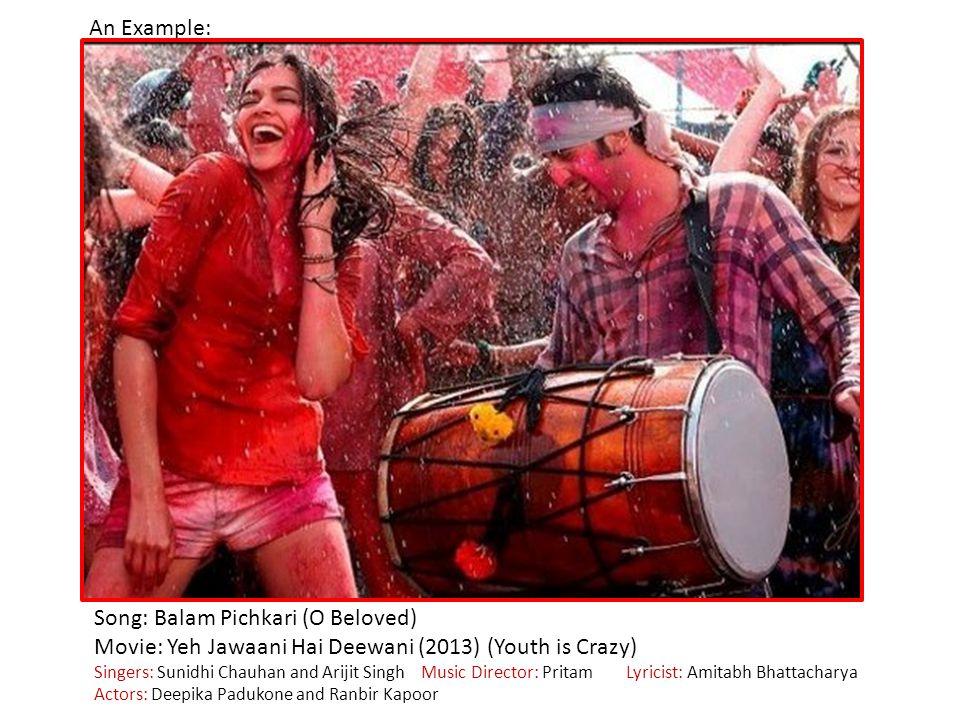 An Example: Song: Balam Pichkari (O Beloved) Movie: Yeh Jawaani Hai Deewani (2013) (Youth is Crazy) Singers: Sunidhi Chauhan and Arijit Singh Music Director: Pritam Lyricist: Amitabh Bhattacharya Actors: Deepika Padukone and Ranbir Kapoor