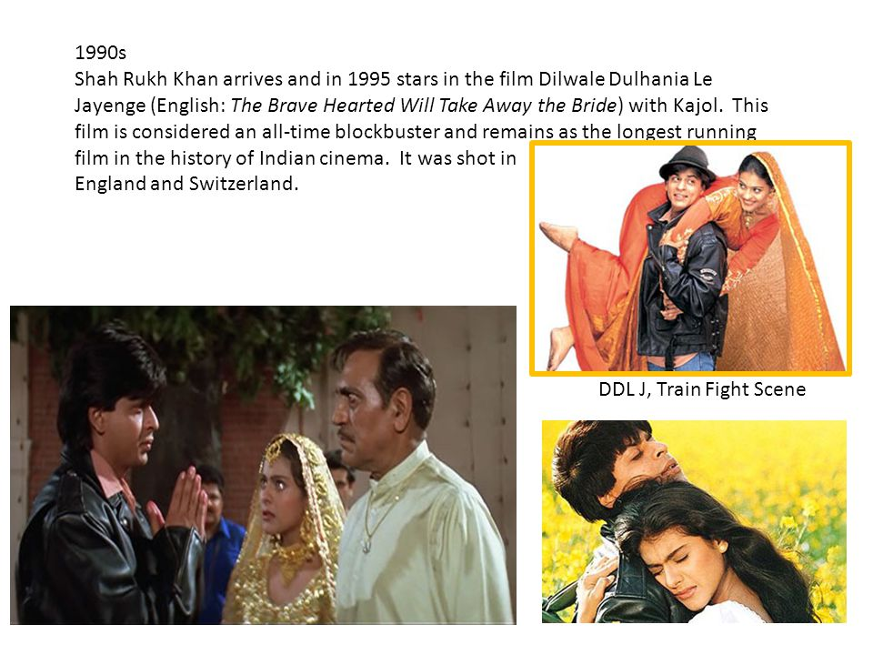 1990s Shah Rukh Khan arrives and in 1995 stars in the film Dilwale Dulhania Le Jayenge (English: The Brave Hearted Will Take Away the Bride) with Kajol.