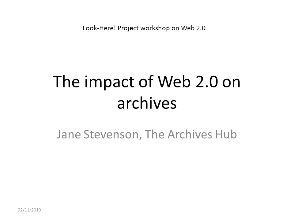 The impact of Web 2.0 on archives Jane Stevenson, The Archives Hub 02/11/2010 Look-Here.