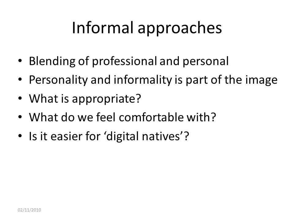 Informal approaches Blending of professional and personal Personality and informality is part of the image What is appropriate.
