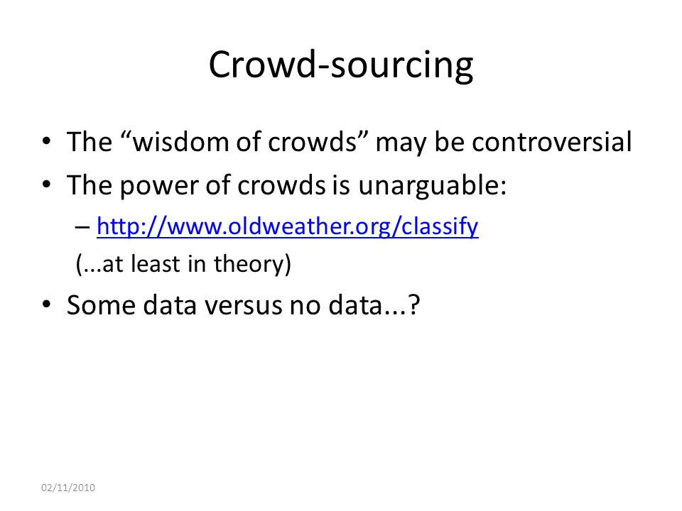 Crowd-sourcing The wisdom of crowds may be controversial The power of crowds is unarguable: – http://www.oldweather.org/classify http://www.oldweather.org/classify (...at least in theory) Some data versus no data....