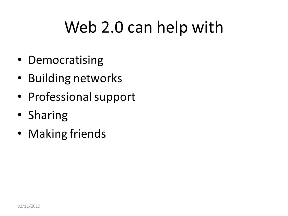 Web 2.0 can help with Democratising Building networks Professional support Sharing Making friends 02/11/2010