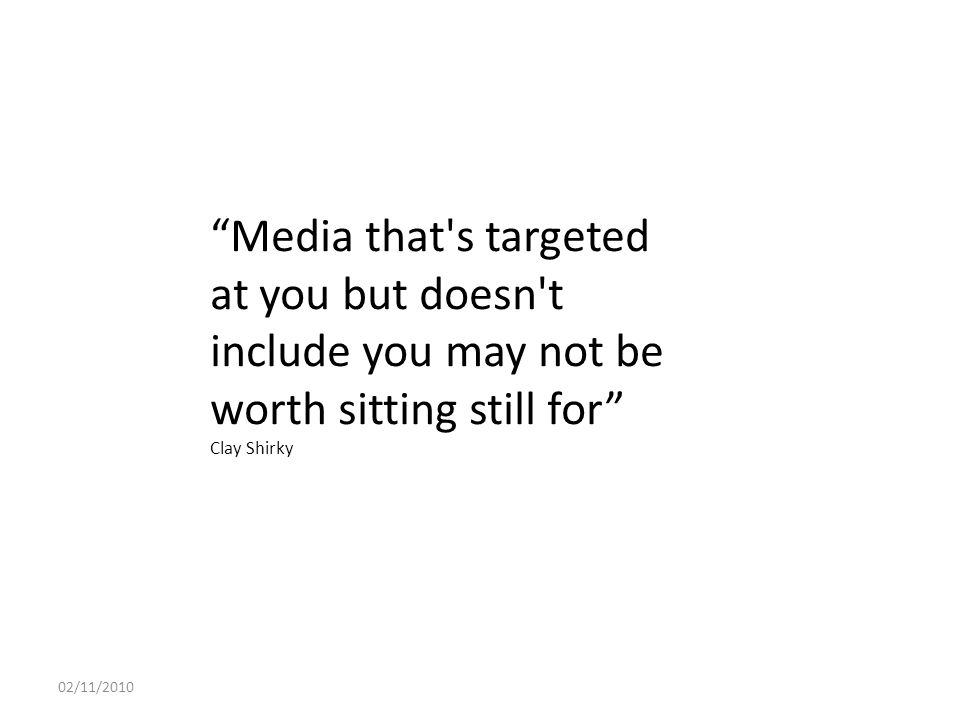 Media that s targeted at you but doesn t include you may not be worth sitting still for Clay Shirky 02/11/2010