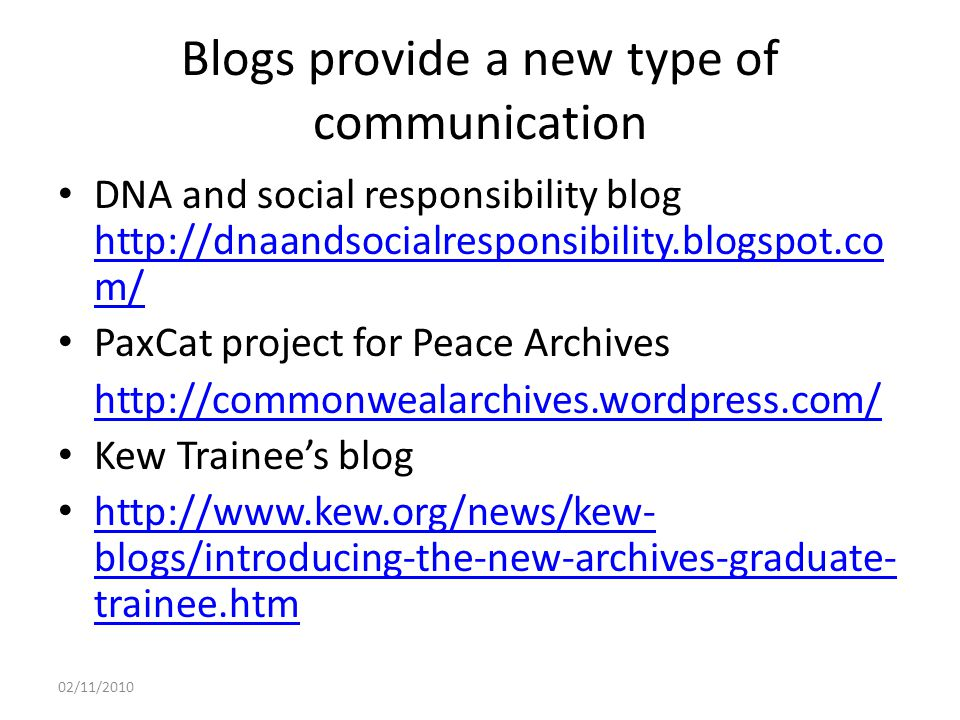 Blogs provide a new type of communication DNA and social responsibility blog http://dnaandsocialresponsibility.blogspot.co m/ http://dnaandsocialresponsibility.blogspot.co m/ PaxCat project for Peace Archives http://commonwealarchives.wordpress.com/ Kew Trainee's blog http://www.kew.org/news/kew- blogs/introducing-the-new-archives-graduate- trainee.htm http://www.kew.org/news/kew- blogs/introducing-the-new-archives-graduate- trainee.htm 02/11/2010