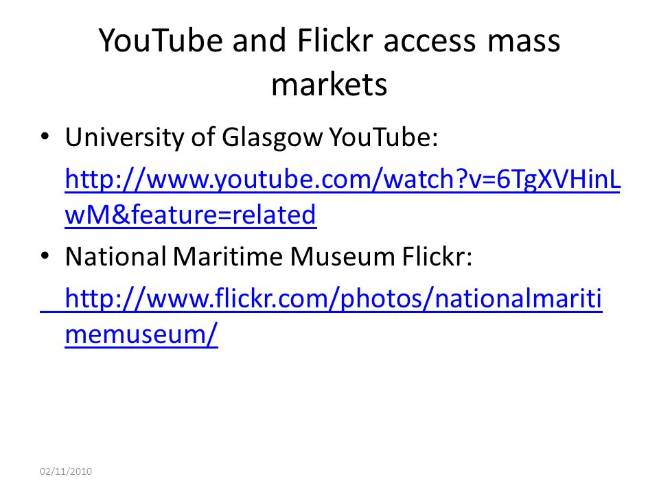 YouTube and Flickr access mass markets University of Glasgow YouTube: http://www.youtube.com/watch?v=6TgXVHinL wM&feature=related National Maritime Museum Flickr: http://www.flickr.com/photos/nationalmariti memuseum/ 02/11/2010