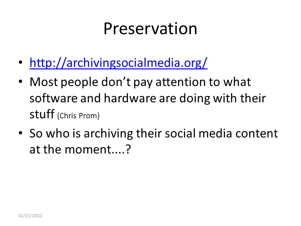 Preservation http://archivingsocialmedia.org/ Most people don't pay attention to what software and hardware are doing with their stuff (Chris Prom) So who is archiving their social media content at the moment.....