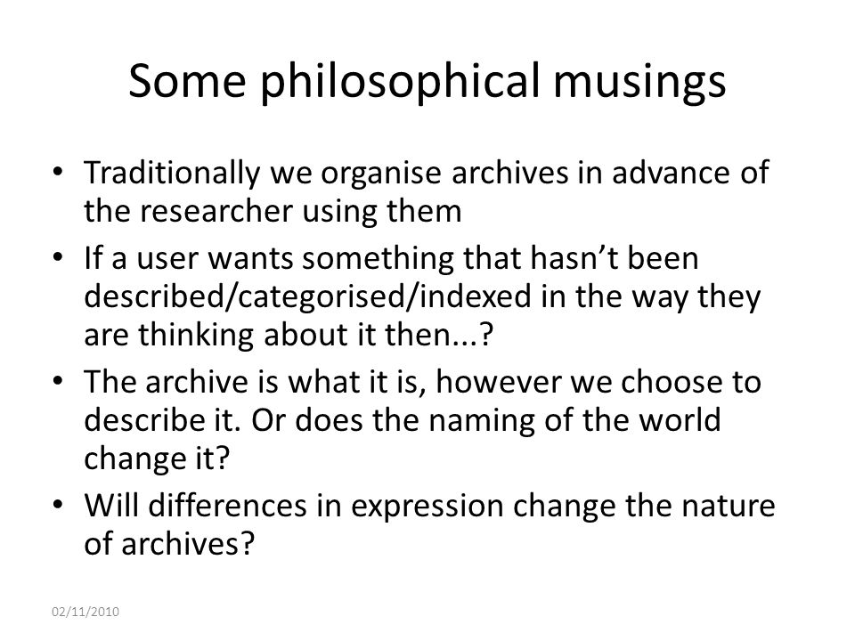 Some philosophical musings Traditionally we organise archives in advance of the researcher using them If a user wants something that hasn't been described/categorised/indexed in the way they are thinking about it then....