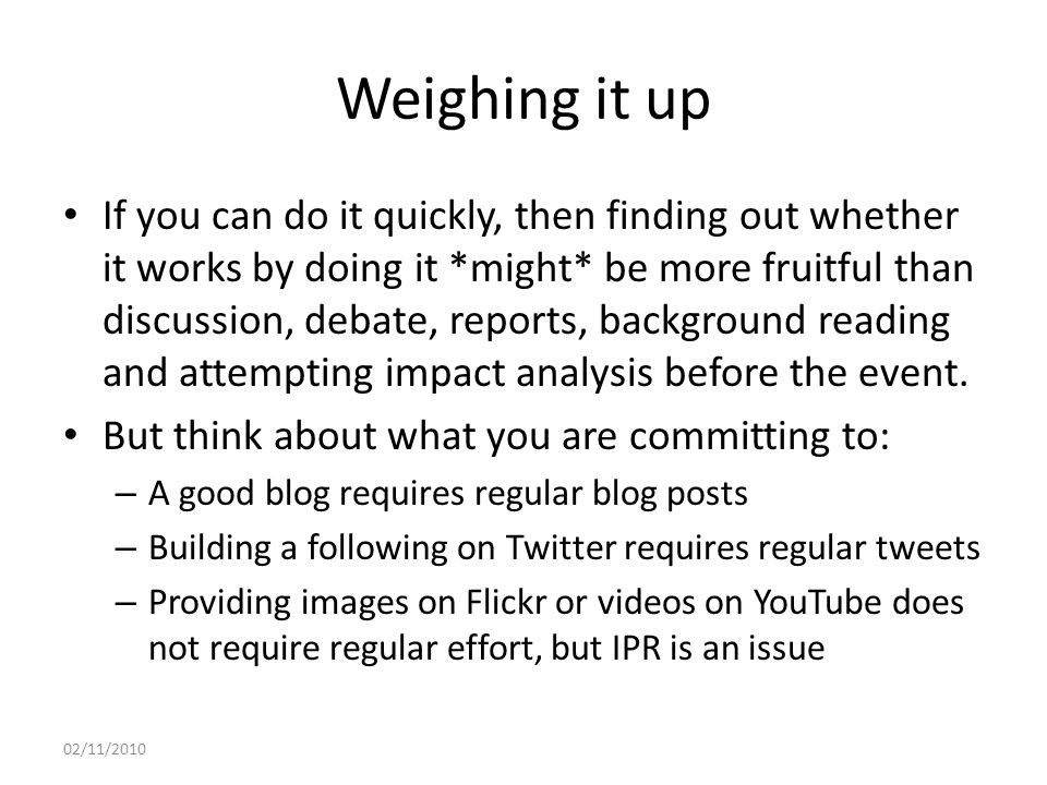 Weighing it up If you can do it quickly, then finding out whether it works by doing it *might* be more fruitful than discussion, debate, reports, background reading and attempting impact analysis before the event.