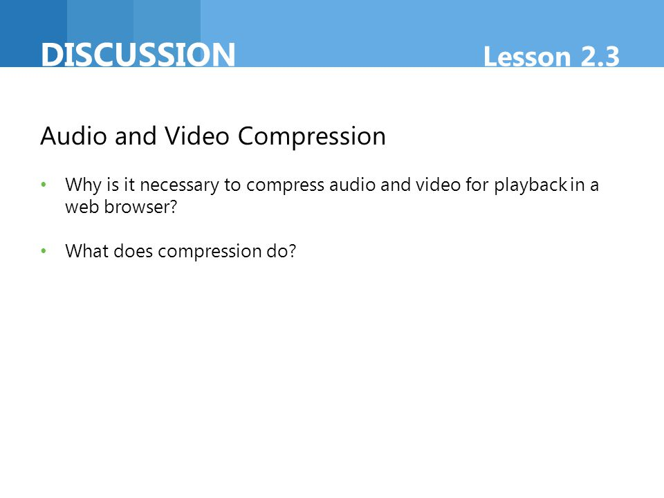 DISCUSSION Lesson 2.3 Audio and Video Compression Why is it necessary to compress audio and video for playback in a web browser? What does compression