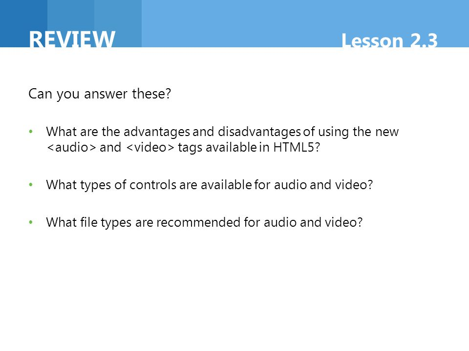 REVIEW Lesson 2.3 Can you answer these? What are the advantages and disadvantages of using the new and tags available in HTML5? What types of controls