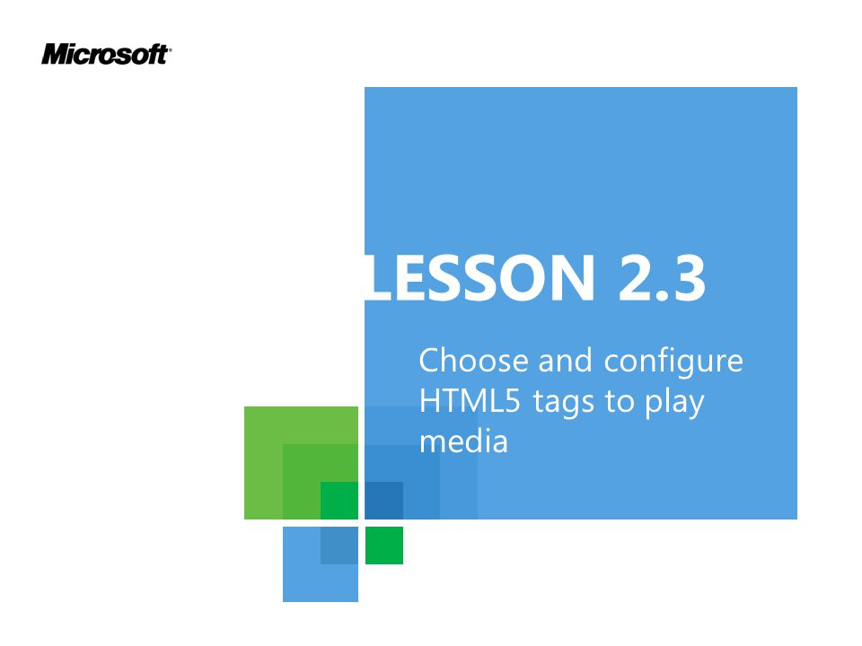 Choose and configure HTML5 tags to play media LESSON 2.3