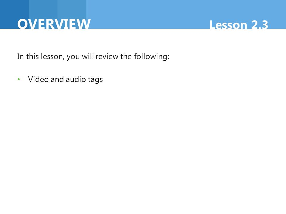 In this lesson, you will review the following: Video and audio tags OVERVIEW Lesson 2.3