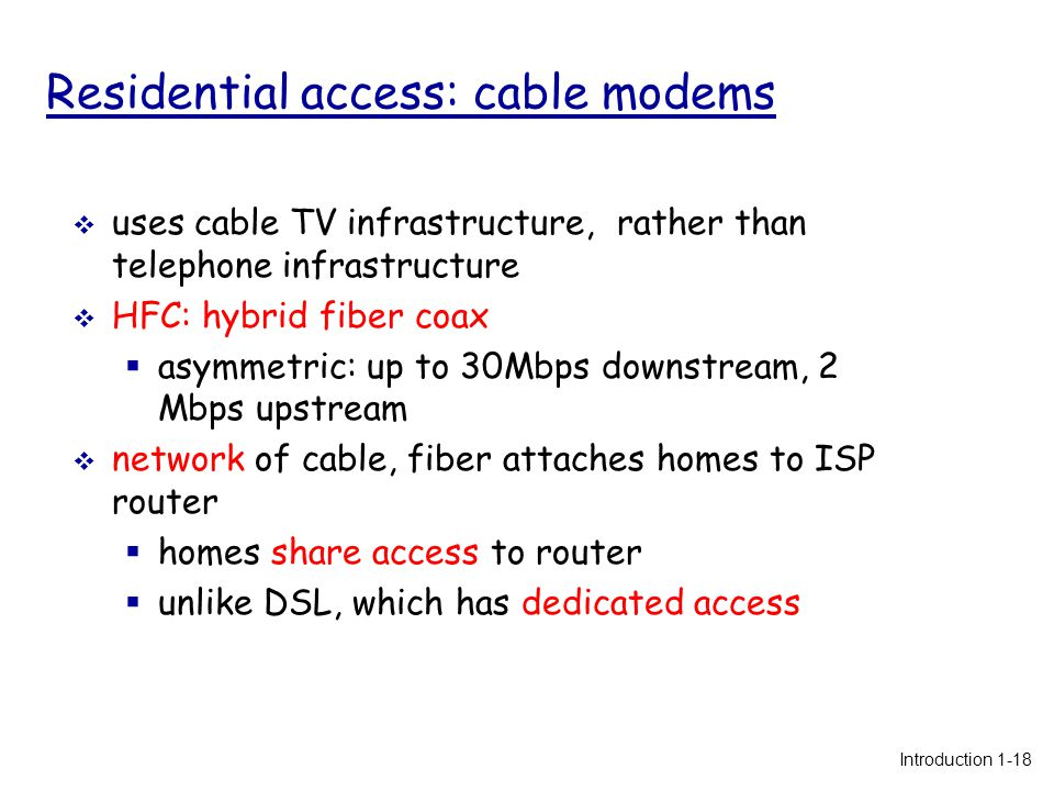 Residential access: cable modems  uses cable TV infrastructure, rather than telephone infrastructure  HFC: hybrid fiber coax  asymmetric: up to 30Mbps downstream, 2 Mbps upstream  network of cable, fiber attaches homes to ISP router  homes share access to router  unlike DSL, which has dedicated access Introduction 1-18