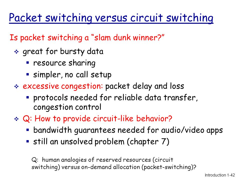 Packet switching versus circuit switching  great for bursty data  resource sharing  simpler, no call setup  excessive congestion: packet delay and loss  protocols needed for reliable data transfer, congestion control  Q: How to provide circuit-like behavior.
