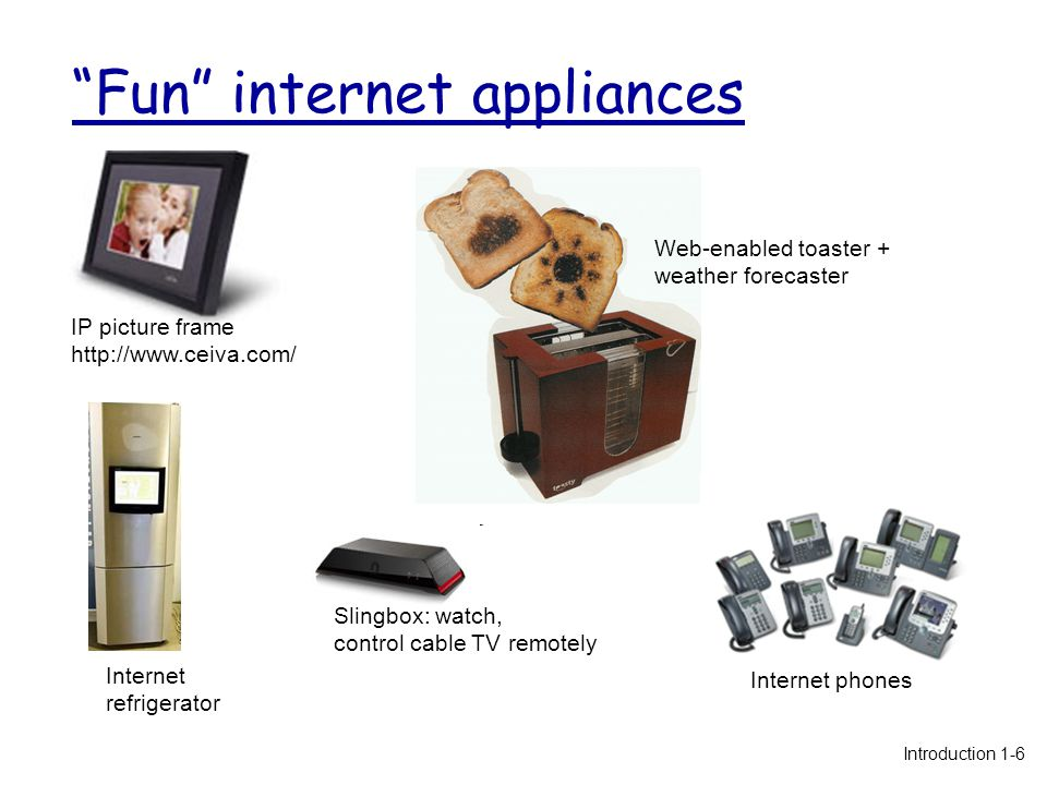 Fun internet appliances IP picture frame http://www.ceiva.com/ Web-enabled toaster + weather forecaster Internet phones Internet refrigerator Slingbox: watch, control cable TV remotely Introduction 1-6