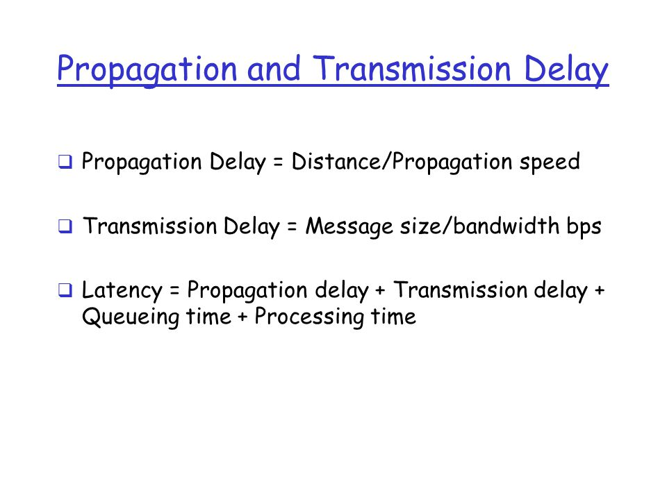 Propagation and Transmission Delay  Propagation Delay = Distance/Propagation speed  Transmission Delay = Message size/bandwidth bps  Latency = Propagation delay + Transmission delay + Queueing time + Processing time