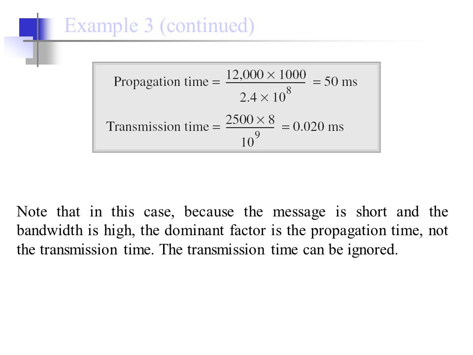 Note that in this case, because the message is short and the bandwidth is high, the dominant factor is the propagation time, not the transmission time.