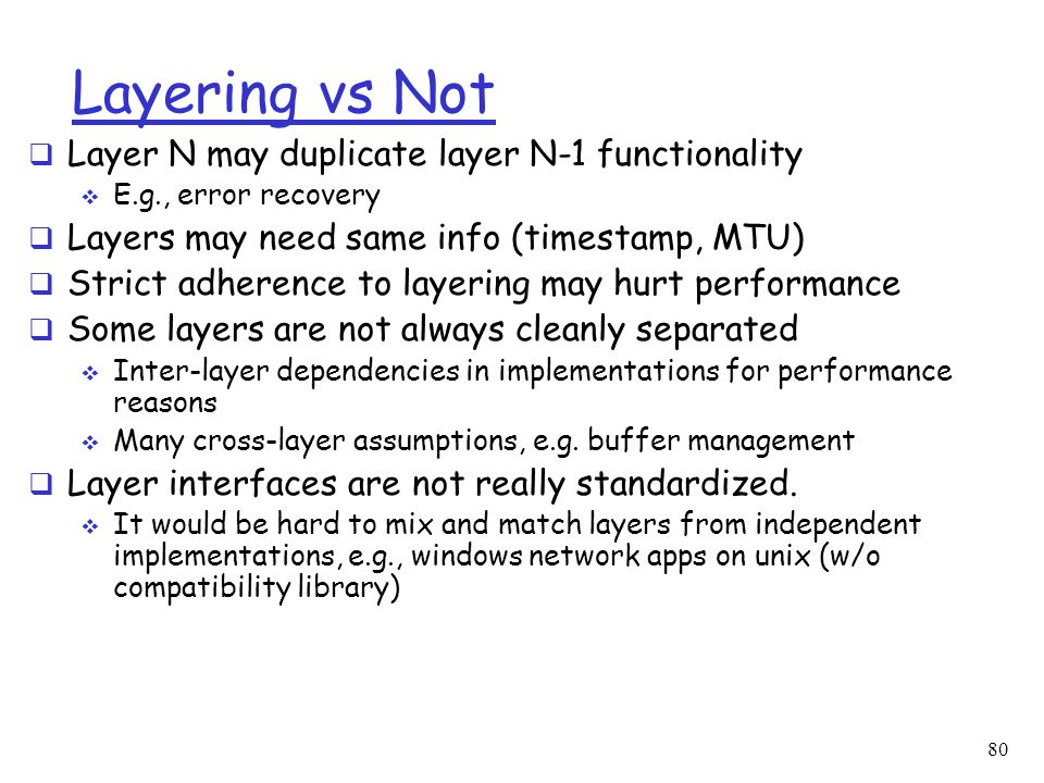 Layering vs Not  Layer N may duplicate layer N-1 functionality  E.g., error recovery  Layers may need same info (timestamp, MTU)  Strict adherence to layering may hurt performance  Some layers are not always cleanly separated  Inter-layer dependencies in implementations for performance reasons  Many cross-layer assumptions, e.g.