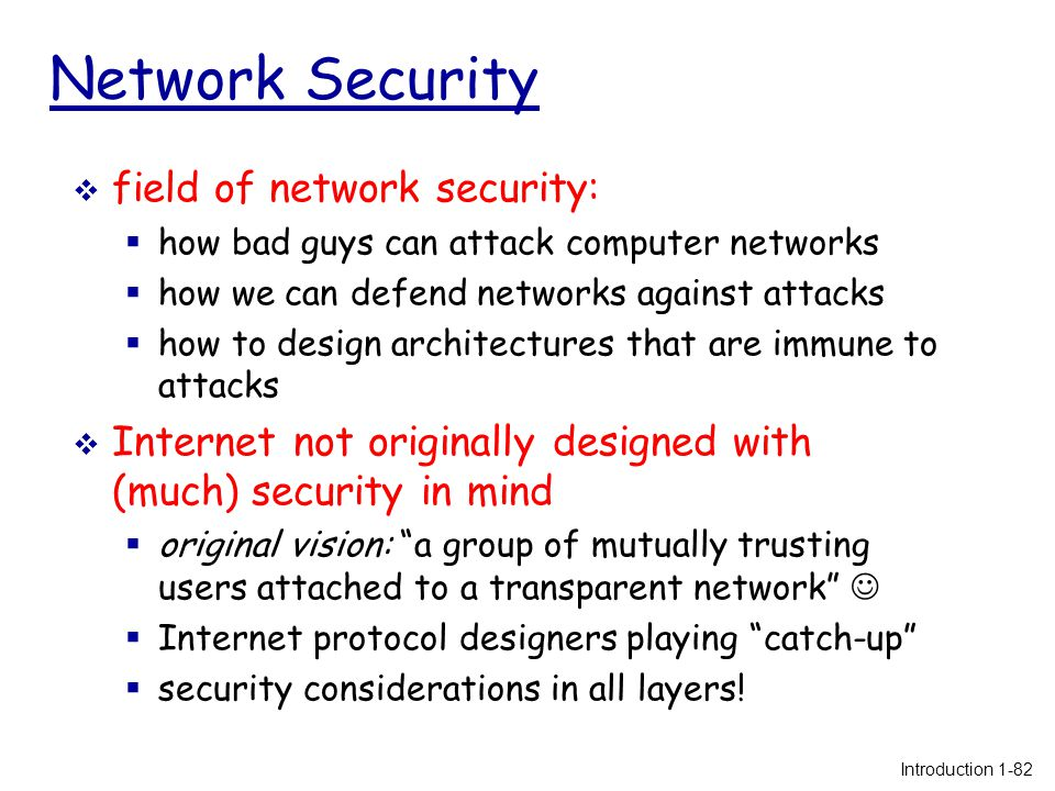 Network Security  field of network security:  how bad guys can attack computer networks  how we can defend networks against attacks  how to design architectures that are immune to attacks  Internet not originally designed with (much) security in mind  original vision: a group of mutually trusting users attached to a transparent network  Internet protocol designers playing catch-up  security considerations in all layers.