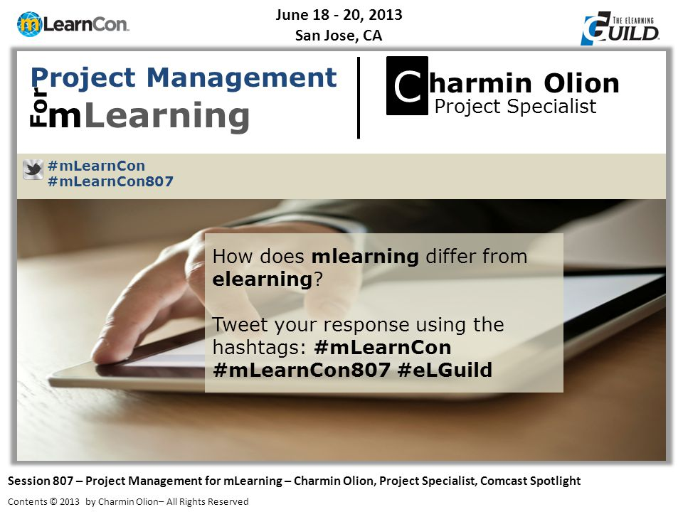 June 18 - 20, 2013 San Jose, CA Session 807 – Project Management for mLearning – Charmin Olion, Project Specialist, Comcast Spotlight Contents © 2013 by Charmin Olion– All Rights Reserved Exercise Steps #mLearnCon #mLearnCon807  Assign a letter  Country  Large animal  Color +2 = ___ X3-9 = ___ /3 = ___ +5 = ___ -.
