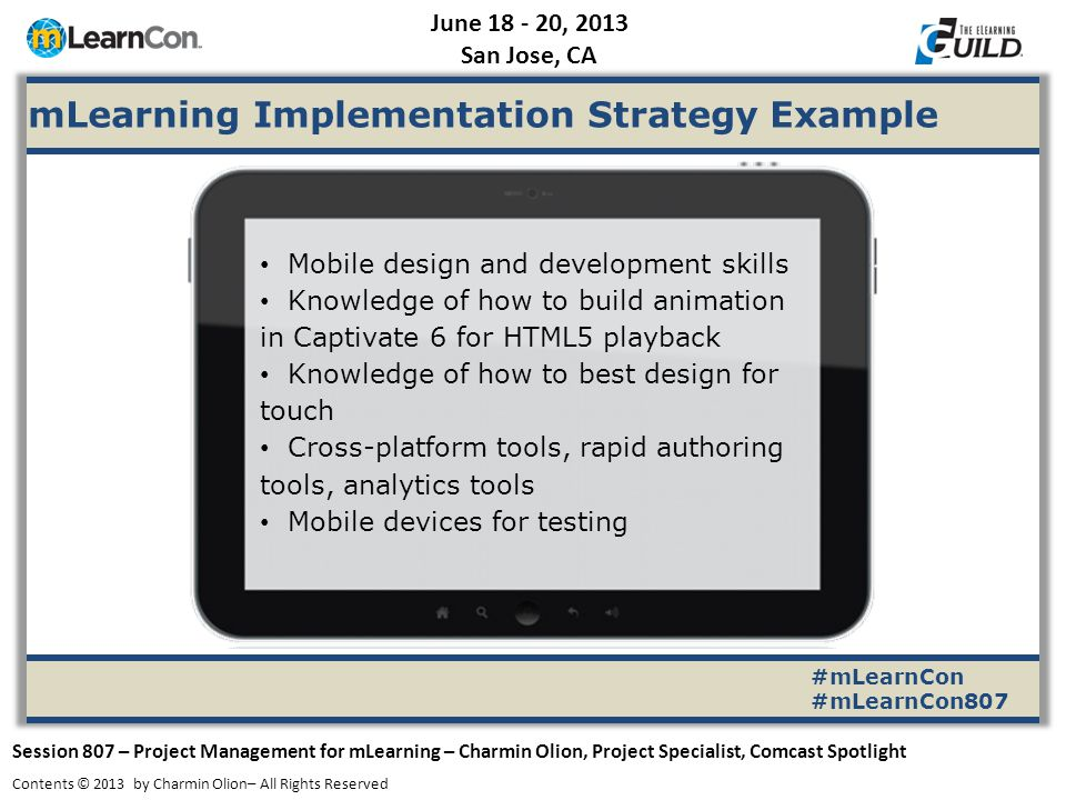 June 18 - 20, 2013 San Jose, CA Session 807 – Project Management for mLearning – Charmin Olion, Project Specialist, Comcast Spotlight Contents © 2013 by Charmin Olion– All Rights Reserved #mLearnCon #mLearnCon807 mLearning Implementation Strategy Example Mobile design and development skills Knowledge of how to build animation in Captivate 6 for HTML5 playback Knowledge of how to best design for touch Cross-platform tools, rapid authoring tools, analytics tools Mobile devices for testing
