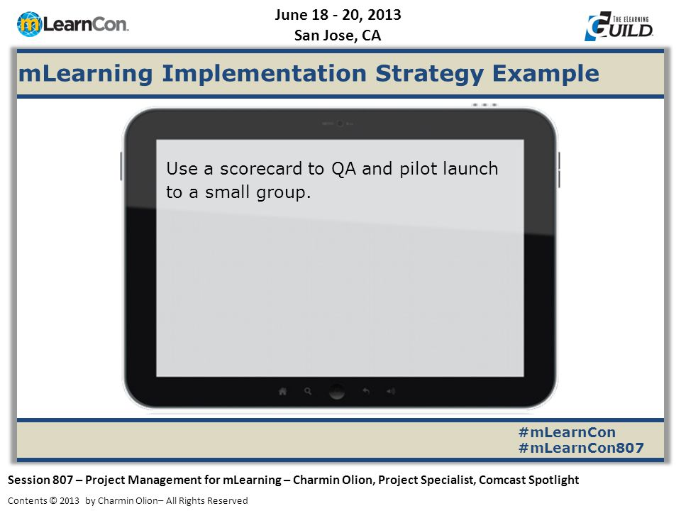 June 18 - 20, 2013 San Jose, CA Session 807 – Project Management for mLearning – Charmin Olion, Project Specialist, Comcast Spotlight Contents © 2013 by Charmin Olion– All Rights Reserved #mLearnCon #mLearnCon807 mLearning Implementation Strategy Example Use a scorecard to QA and pilot launch to a small group.
