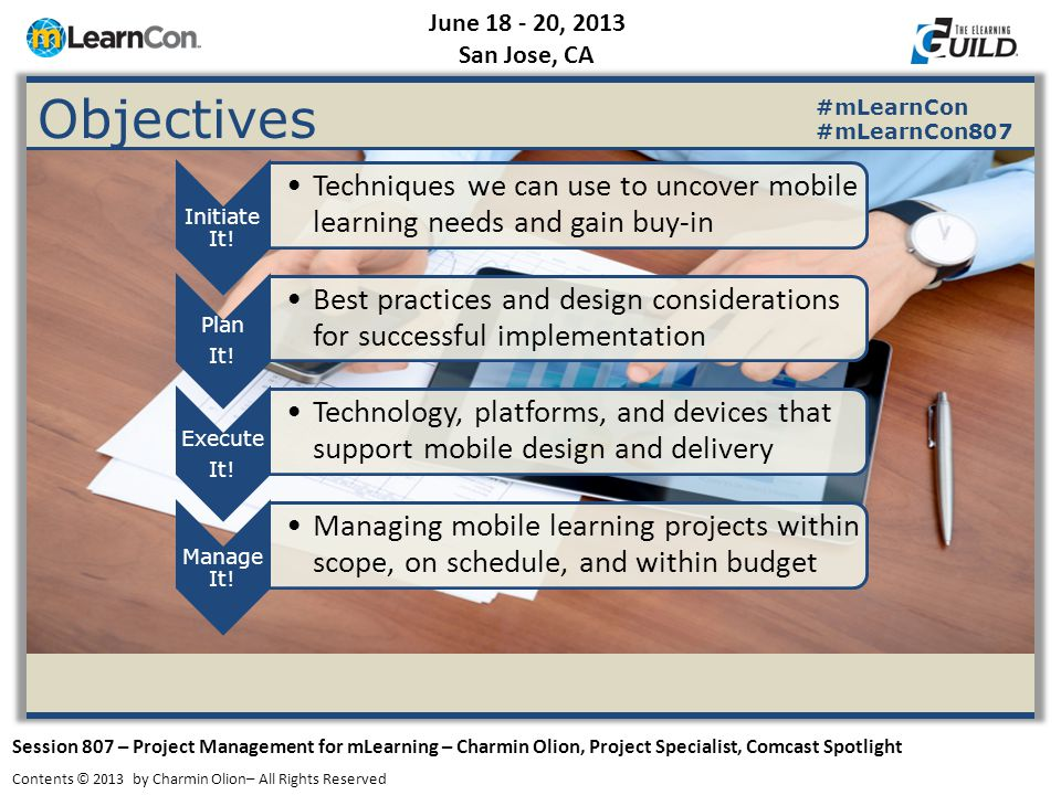 June 18 - 20, 2013 San Jose, CA Session 807 – Project Management for mLearning – Charmin Olion, Project Specialist, Comcast Spotlight Contents © 2013 by Charmin Olion– All Rights Reserved #mLearnCon #mLearnCon807 Objectives Initiate It.