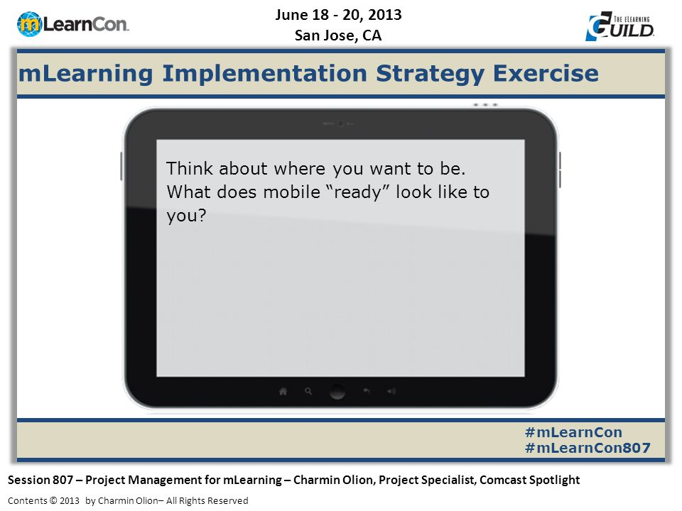 June 18 - 20, 2013 San Jose, CA Session 807 – Project Management for mLearning – Charmin Olion, Project Specialist, Comcast Spotlight Contents © 2013 by Charmin Olion– All Rights Reserved mLearning Implementation Strategy Exercise #mLearnCon #mLearnCon807 Provide an learning/mlearning inclusive platform for our online courses that provides a seamless learner experience, whether viewed on a pc or mobile device, without compromising integrity or interactivity.