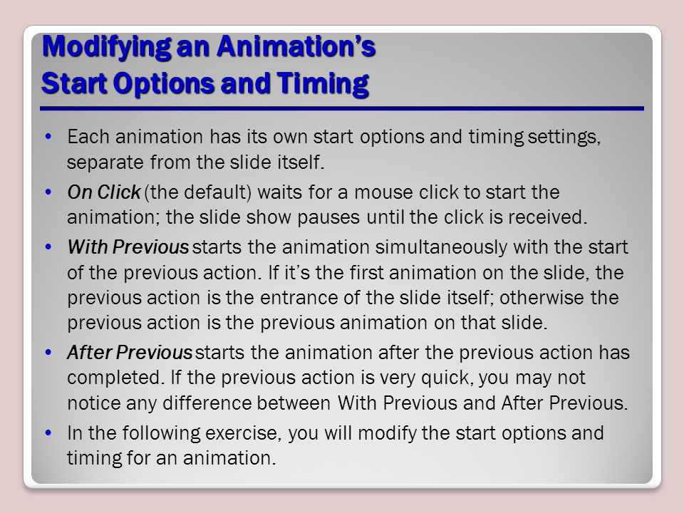 Modifying an Animation's Start Options and Timing Each animation has its own start options and timing settings, separate from the slide itself.