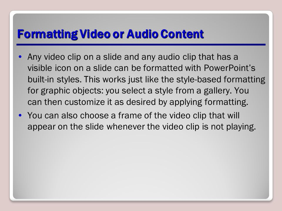 Formatting Video or Audio Content Any video clip on a slide and any audio clip that has a visible icon on a slide can be formatted with PowerPoint's built-in styles.